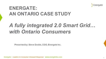 Energate: Leaders in Consumer Demand Response www.energateinc.com ENERGATE: AN ONTARIO CASE STUDY A fully integrated 2.0 Smart Grid… with Ontario Consumers.