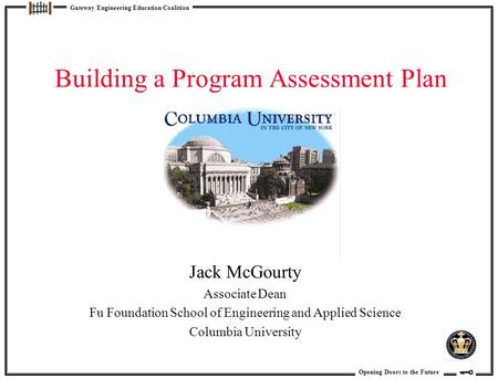 Opening Doors to the Future Gateway Engineering Education Coalition Building a Program Assessment Plan Jack McGourty Associate Dean Fu Foundation School.