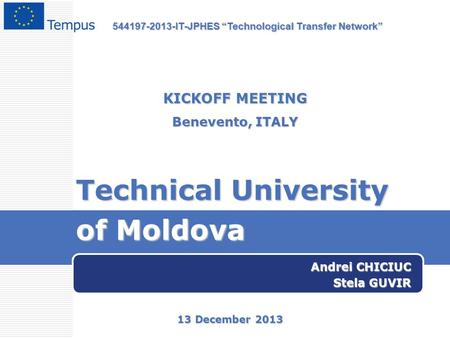 "Technical University of Moldova Andrei CHICIUC Stela GUVIR KICKOFF MEETING Benevento, ITALY 13 December 2013 544197-2013-IT-JPHES ""Technological Transfer."