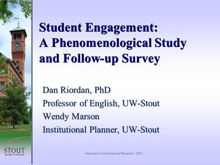 Student Engagement: A Phenomenological Study and Follow-up Survey Dan Riordan, PhD Professor of English, UW-Stout Wendy Marson Institutional Planner, UW-Stout.