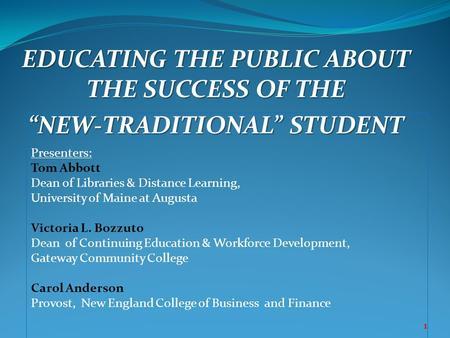 "EDUCATING THE PUBLIC ABOUT THE SUCCESS OF THE ""NEW-TRADITIONAL"" STUDENT 1 Presenters: Tom Abbott Dean of Libraries & Distance Learning, University of Maine."