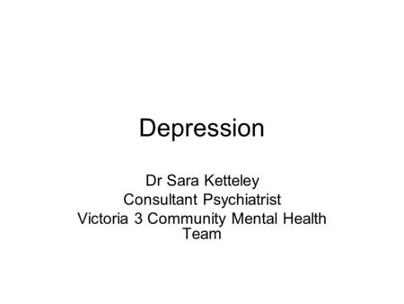 Depression Dr Sara Ketteley Consultant Psychiatrist Victoria 3 Community Mental Health Team.