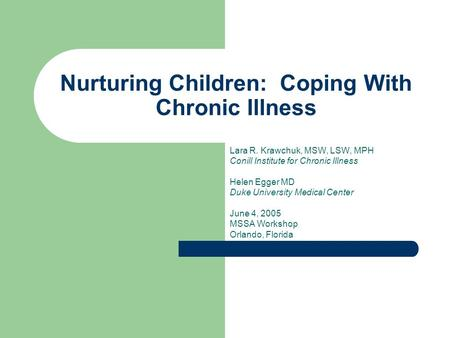 Nurturing Children: Coping With Chronic Illness Lara R. Krawchuk, MSW, LSW, MPH Conill Institute for Chronic Illness Helen Egger MD Duke University Medical.