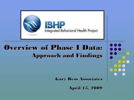 Overview of Phase I Data: Approach and Findings Gary Bess Associates April 15, 2009.