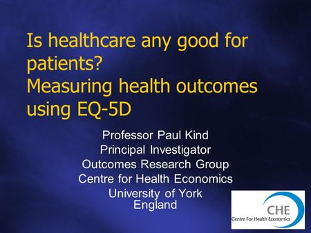 Is healthcare any good for patients? Measuring health outcomes using EQ-5D Professor Paul Kind Principal Investigator Outcomes Research Group Centre for.