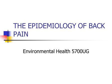 THE EPIDEMIOLOGY OF BACK PAIN Environmental Health 5700UG.
