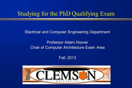Studying for the PhD Qualifying Exam Electrical and Computer Engineering Department Professor Adam Hoover Chair of Computer Architecture Exam Area Fall,