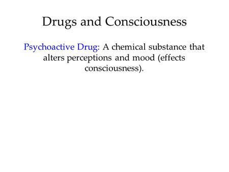 Drugs and Consciousness Psychoactive Drug: A chemical substance that alters perceptions and mood (effects consciousness).
