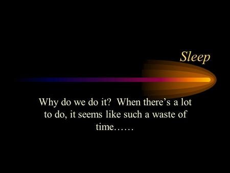 Sleep Why do we do it? When there's a lot to do, it seems like such a waste of time……