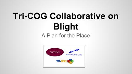 Tri-COG Collaborative on Blight A Plan for the Place.