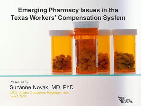Slide 1 of xx Emerging Pharmacy Issues in the Texas Workers' Compensation System Presented by Suzanne Novak, MD, PhD CEO, Austin Outcomes Research, Inc.