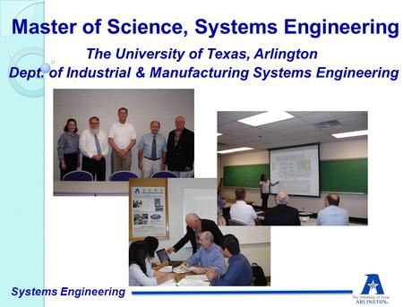The University of Texas, Arlington Dept. of Industrial & Manufacturing Systems Engineering Master of Science, Systems Engineering Systems Engineering.