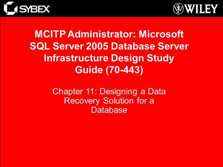 Chapter 11: Designing a Data Recovery Solution for a Database MCITP Administrator: Microsoft SQL Server 2005 Database Server Infrastructure Design Study.