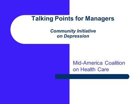 Talking Points for Managers Community Initiative on Depression Mid-America Coalition on Health Care.