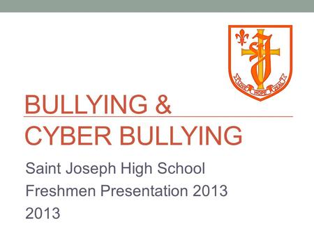 BULLYING & CYBER BULLYING Saint Joseph High School Freshmen Presentation 2013 2013.