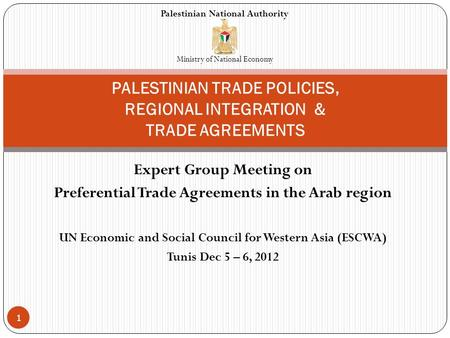 Expert Group Meeting on Preferential Trade Agreements in the Arab region UN Economic and Social Council for Western Asia (ESCWA) Tunis Dec 5 – 6, 2012.