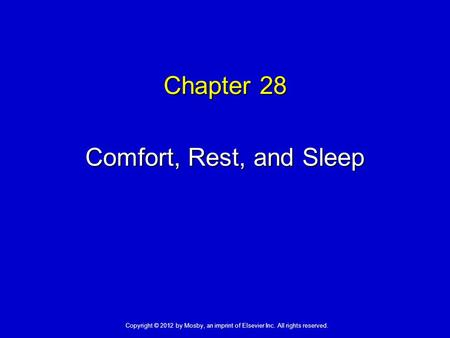 Chapter 28 Comfort, Rest, and Sleep Copyright © 2012 by Mosby, an imprint of Elsevier Inc. All rights reserved.