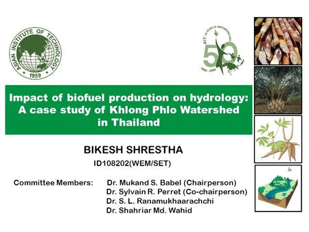 Impact of biofuel production on hydrology: A case study of Khlong Phlo Watershed in Thailand BIKESH SHRESTHA ID108202(WEM/SET) Committee Members: Dr. Mukand.