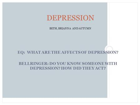 EQ: WHAT ARE THE AFFECTS OF DEPRESSION? BELLRINGER: DO YOU KNOW SOMEONE WITH DEPRESSION? HOW DID THEY ACT? DEPRESSION BETH, BRIANNA AND AUTUMN.