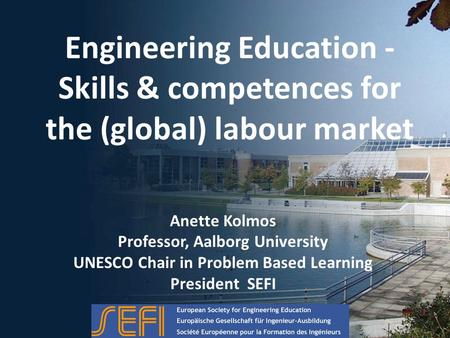 Engineering Education - Skills & competences for the (global) labour market Anette Kolmos Professor, Aalborg University UNESCO Chair in Problem Based Learning.