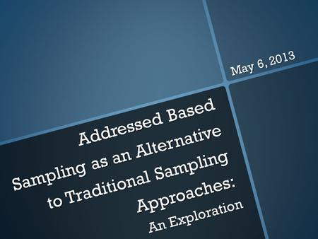 Addressed Based Sampling as an Alternative to Traditional Sampling Approaches: An Exploration May 6, 2013.