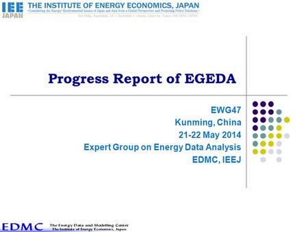 Progress Report of EGEDA EWG47 Kunming, China 21-22 May 2014 Expert Group on Energy Data Analysis EDMC, IEEJ.