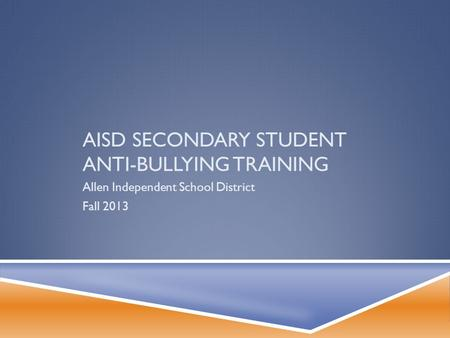 AISD SECONDARY STUDENT ANTI-BULLYING TRAINING Allen Independent School District Fall 2013.