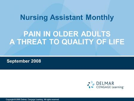 Nursing Assistant Monthly Copyright © 2008 Delmar, Cengage Learning. All rights reserved. PAIN IN OLDER ADULTS A THREAT TO QUALITY OF LIFE September 2008.