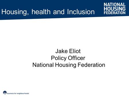 Housing, health and Inclusion Jake Eliot Policy Officer National Housing Federation.