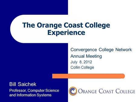The Orange Coast College Experience Bill Saichek Professor, Computer Science and Information Systems Convergence College Network Annual Meeting July 8,