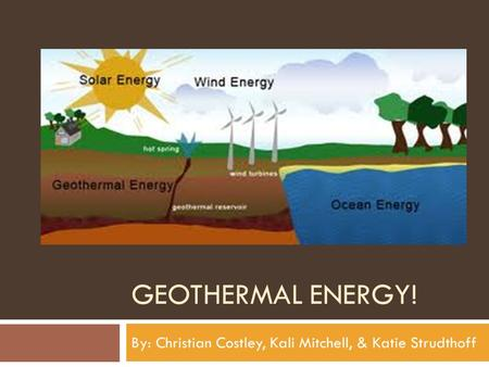 GEOTHERMAL ENERGY! By: Christian Costley, Kali Mitchell, & Katie Strudthoff.
