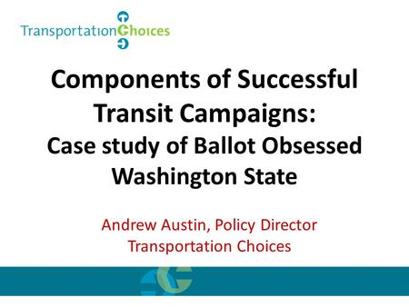 Components of Successful Transit Campaigns: Case study of Ballot Obsessed Washington State Andrew Austin, Policy Director Transportation Choices.