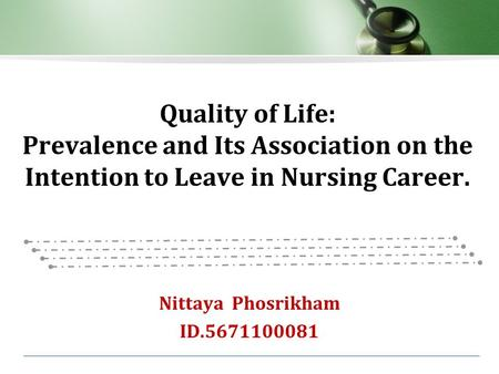 Quality of Life: Prevalence and Its Association on the Intention to Leave in Nursing Career. Nittaya Phosrikham ID.5671100081.