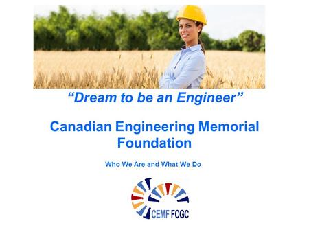 """Dream to be an Engineer"" Canadian Engineering Memorial Foundation Who We Are and What We Do."
