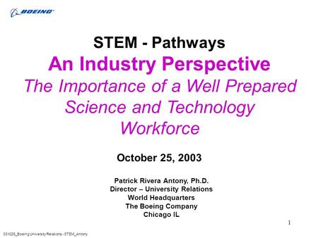 1 STEM - Pathways An Industry Perspective The Importance of a Well Prepared Science and Technology Workforce October 25, 2003 031025_Boeing University.