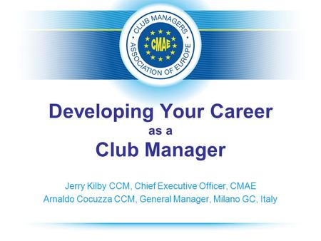 Developing Your Career as a Club Manager Jerry Kilby CCM, Chief Executive Officer, CMAE Arnaldo Cocuzza CCM, General Manager, Milano GC, Italy.
