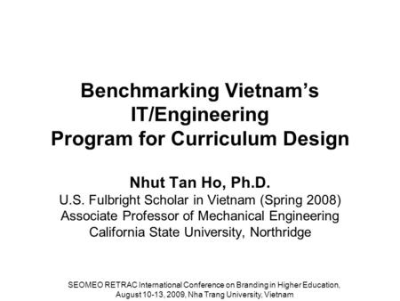 Benchmarking Vietnam's IT/Engineering Program for Curriculum Design Nhut Tan Ho, Ph.D. U.S. Fulbright Scholar in Vietnam (Spring 2008) Associate Professor.