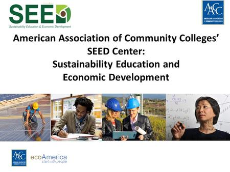 EcoAmerica start with people American Association of Community Colleges' SEED Center: Sustainability Education and Economic Development.