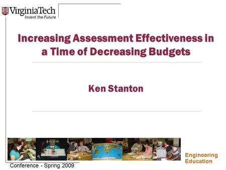 Engineering Education Conference - Spring 2009 Increasing Assessment Effectiveness in a Time of Decreasing Budgets Increasing Assessment Effectiveness.