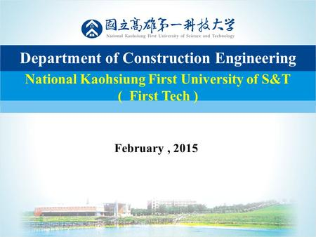 11 National Kaohsiung First University of S&T ( First Tech ) Department of Construction Engineering February, 2015.