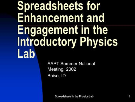 Spreadsheets in the Physics Lab1 Spreadsheets for Enhancement and Engagement in the Introductory Physics Lab AAPT Summer National Meeting, 2002 Boise,
