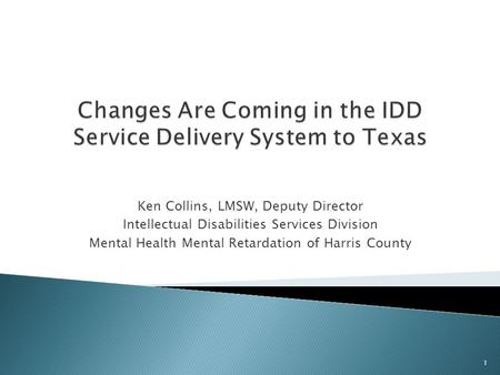 Ken Collins, LMSW, Deputy Director Intellectual Disabilities Services Division Mental Health Mental Retardation of Harris County 1.