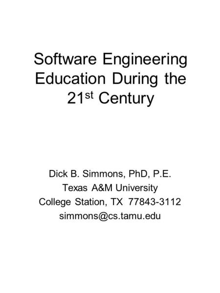 Software Engineering Education During the 21 st Century Dick B. Simmons, PhD, P.E. Texas A&M University College Station, TX 77843-3112