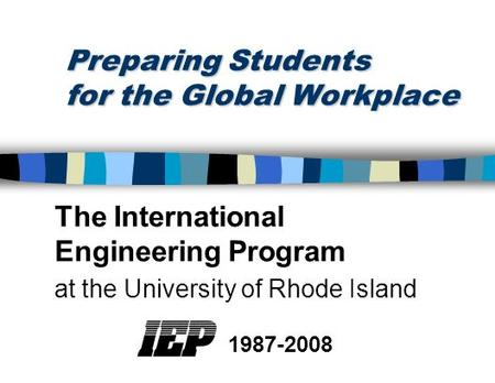 Preparing Students for the Global Workplace The International Engineering Program at the University of Rhode Island 1987-2008.