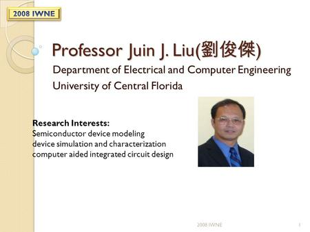 Professor Juin J. Liu( 劉俊傑 ) Department of Electrical and Computer Engineering University of Central Florida Research Interests: Semiconductor device modeling.