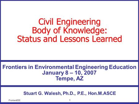 /FrontiersEEE 1 Civil Engineering Body of Knowledge: Status and Lessons Learned Stuart G. Walesh, Ph.D., P.E., Hon.M.ASCE Frontiers in Environmental Engineering.