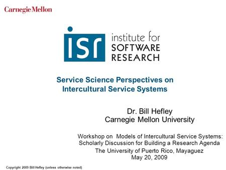 Service Science Perspectives on Intercultural Service Systems Dr. Bill Hefley Carnegie Mellon University Workshop on Models of Intercultural Service Systems: