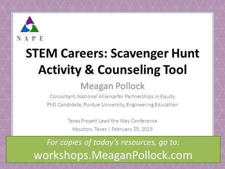 © NAPEEF 2013 STEM Careers: Scavenger Hunt Activity & Counseling Tool Meagan Pollock Consultant, National Alliance for Partnerships in Equity PhD Candidate,