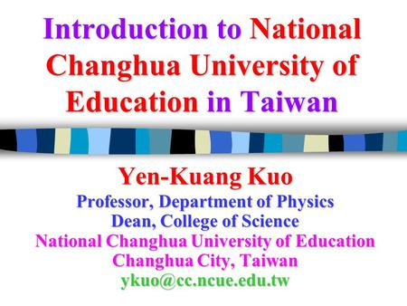 Introduction to National Changhua University of Education in Taiwan Yen-Kuang Kuo Professor, Department of Physics Dean, College of Science National Changhua.