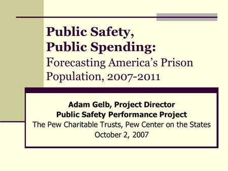 Public Safety, Public Spending: F orecasting America's Prison Population, 2007-2011 Adam Gelb, Project Director Public Safety Performance Project The Pew.